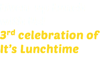 Liven-up Lunch with Us! 3rd celebration of It's Lunchtime