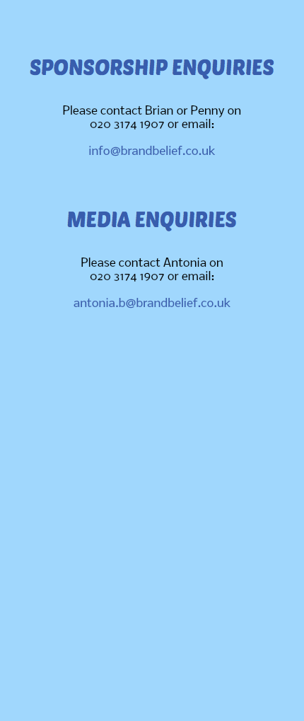 SPONSORSHIP ENQUIRIES Please contact Brian or Penny on 020 3174 1907 or email: info@brandbelief.co.uk MEDIA ENQUIRIES Please contact Antonia on 020 3174 1907 or email: antonia.b@brandbelief.co.uk