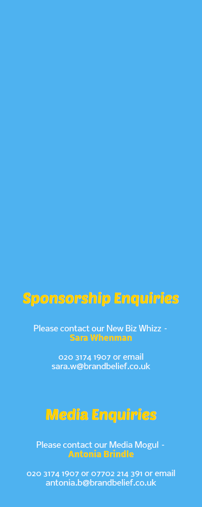 Sponsorship Enquiries Please contact our New Biz Whizz – Sara Whenman 020 3174 1907 or email sara.w@brandbelief.co.uk Media Enquiries Please contact our Media Mogul – Antonia Brindle 020 3174 1907 or 07702 214 391 or email antonia.b@brandbelief.co.uk